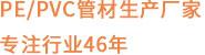 PE/PVC生产厂家 专注行业46年